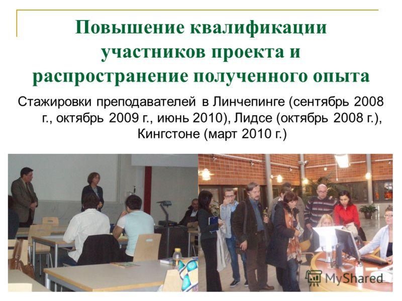 Повышение квалификации участников проекта и распространение полученного опыта Стажировки преподавателей в Линчепинге (сентябрь 2008 г., октябрь 2009 г., июнь 2010), Лидсе (октябрь 2008 г.), Кингстоне (март 2010 г.)