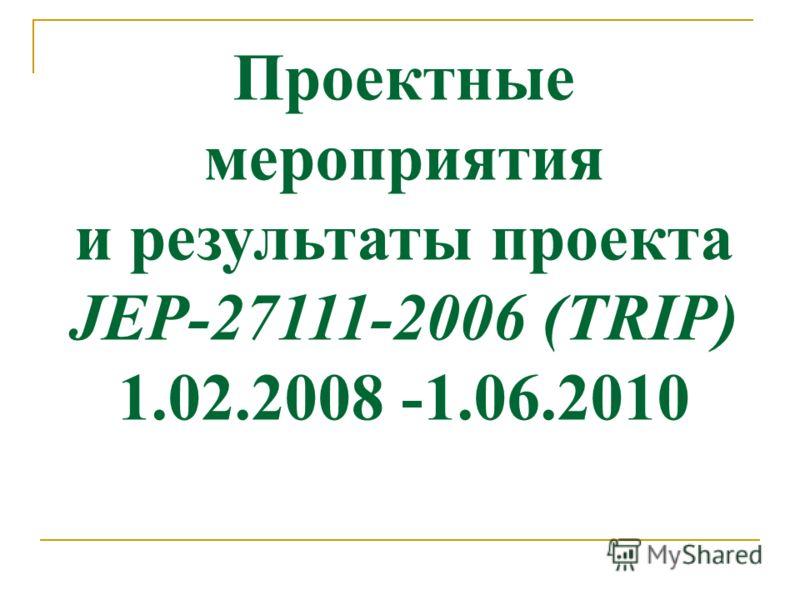 Проектные мероприятия и результаты проекта JEP-27111-2006 (TRIP) 1.02.2008 -1.06.2010