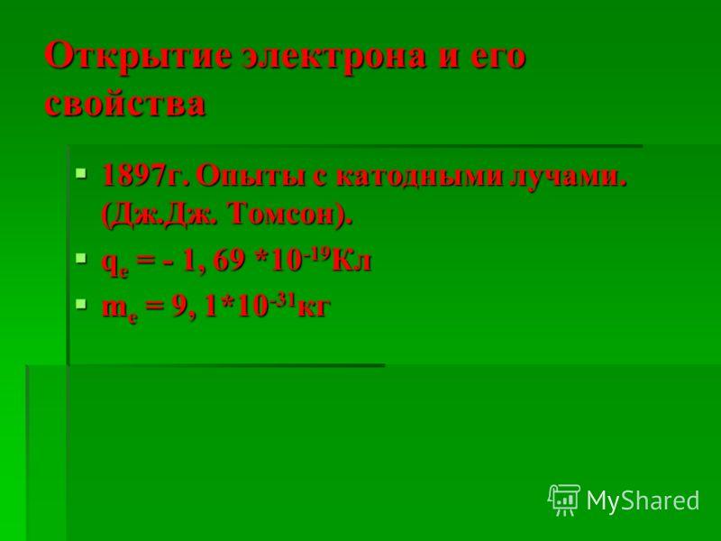 Открытие электрона и его свойства 1897г. Опыты с катодными лучами. (Дж.Дж. Томсон). 1897г. Опыты с катодными лучами. (Дж.Дж. Томсон). q е = - 1, 69 *10 -19 Кл q е = - 1, 69 *10 -19 Кл m е = 9, 1*10 -31 кг m е = 9, 1*10 -31 кг