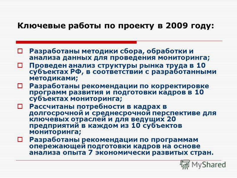 Ключевые работы по проекту в 2009 году: Разработаны методики сбора, обработки и анализа данных для проведения мониторинга; Проведен анализ структуры рынка труда в 10 субъектах РФ, в соответствии с разработанными методиками; Разработаны рекомендации п