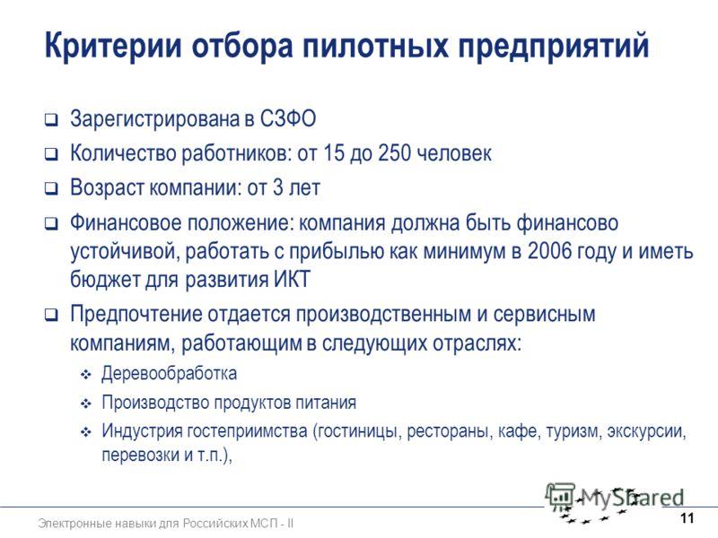 Электронные навыки для Российских МСП - II 11 Критерии отбора пилотных предприятий Зарегистрирована в СЗФО Количество работников: от 15 до 250 человек Возраст компании: от 3 лет Финансовое положение: компания должна быть финансово устойчивой, работат
