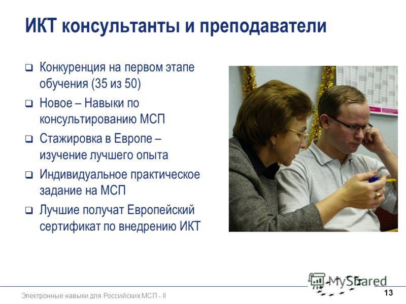 Электронные навыки для Российских МСП - II 13 ИКТ консультанты и преподаватели Конкуренция на первом этапе обучения (35 из 50) Новое – Навыки по консультированию МСП Стажировка в Европе – изучение лучшего опыта Индивидуальное практическое задание на