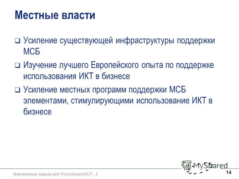 Электронные навыки для Российских МСП - II 14 Местные власти Усиление существующей инфраструктуры поддержки МСБ Изучение лучшего Европейского опыта по поддержке использования ИКТ в бизнесе Усиление местных программ поддержки МСБ элементами, стимулиру
