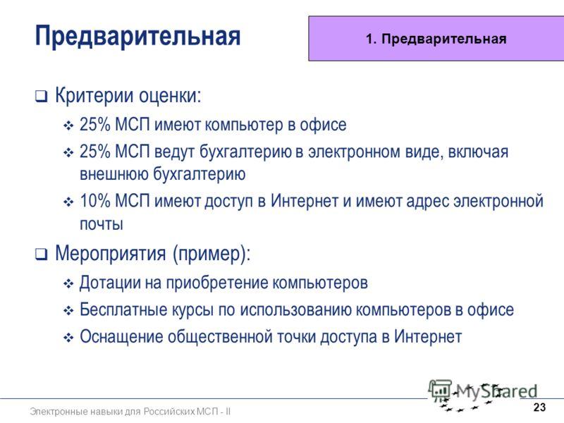 Электронные навыки для Российских МСП - II 23 Предварительная Критерии оценки: 25% МСП имеют компьютер в офисе 25% МСП ведут бухгалтерию в электронном виде, включая внешнюю бухгалтерию 10% МСП имеют доступ в Интернет и имеют адрес электронной почты М