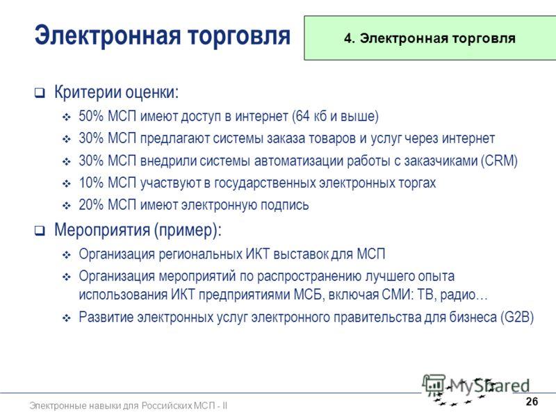 Электронные навыки для Российских МСП - II 26 Электронная торговля Критерии оценки: 50% МСП имеют доступ в интернет (64 кб и выше) 30% МСП предлагают системы заказа товаров и услуг через интернет 30% МСП внедрили системы автоматизации работы с заказч