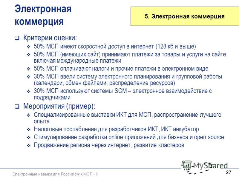 Электронные навыки для Российских МСП - II 27 5. Электронная коммерция Электронная коммерция Критерии оценки: 50% МСП имеют скоростной доступ в интернет (128 кб и выше) 50% МСП (имеющих сайт) принимают платежи за товары и услуги на сайте, включая меж