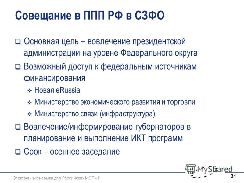 Электронные навыки для Российских МСП - II 31 Совещание в ППП РФ в СЗФО Основная цель – вовлечение президентской администрации на уровне Федерального округа Возможный доступ к федеральным источникам финансирования Новая eRussia Министерство экономиче