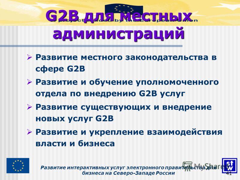 Развитие интерактивных услуг электронного правительства для бизнеса на Северо-Западе России41 G2B для местных администраций Развитие местного законодательства в сфере G2B Развитие и обучение уполномоченного отдела по внедрению G2B услуг Развитие суще