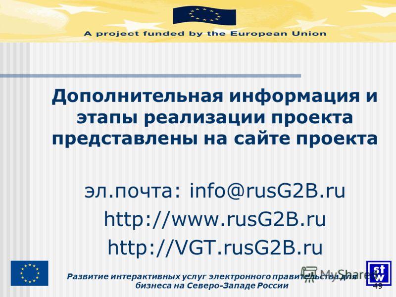 Развитие интерактивных услуг электронного правительства для бизнеса на Северо-Западе России49 Дополнительная информация и этапы реализации проекта представлены на сайте проекта эл.почта: info@rusG2B.ru http://www.rusG2B.ru http://VGT.rusG2B.ru