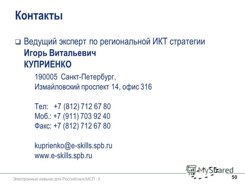 Электронные навыки для Российских МСП - II 50 Контакты Ведущий эксперт по региональной ИКТ стратегии Игорь Витальевич КУПРИЕНКО 190005 Санкт-Петербург, Измайловский проспект 14, офис 316 Тел: +7 (812) 712 67 80 Моб.: +7 (911) 703 92 40 Факс: +7 (812)