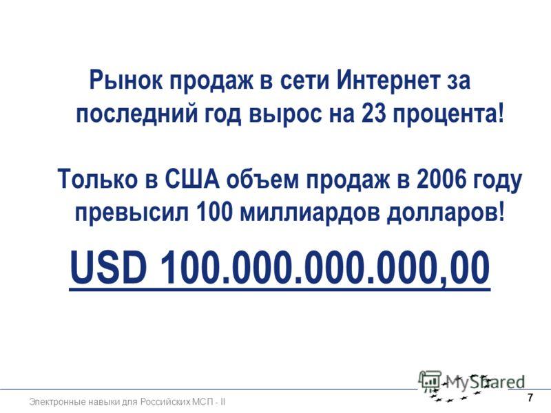 Электронные навыки для Российских МСП - II 7 Рынок продаж в сети Интернет за последний год вырос на 23 процента! Только в США объем продаж в 2006 году превысил 100 миллиардов долларов! USD 100.000.000.000,00