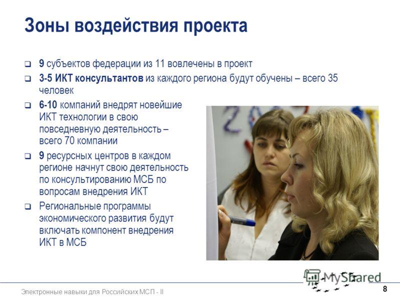 Электронные навыки для Российских МСП - II 8 Зоны воздействия проекта 9 субъектов федерации из 11 вовлечены в проект 3-5 ИКТ консультантов из каждого региона будут обучены – всего 35 человек 6-10 компаний внедрят новейшие ИКТ технологии в свою повсед