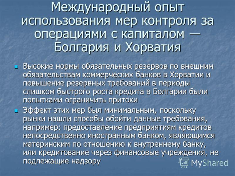 Международный опыт использования мер контроля за операциями с капиталом Болгария и Хорватия Высокие нормы обязательных резервов по внешним обязательствам коммерческих банков в Хорватии и повышение резервных требований в периоды слишком быстрого роста