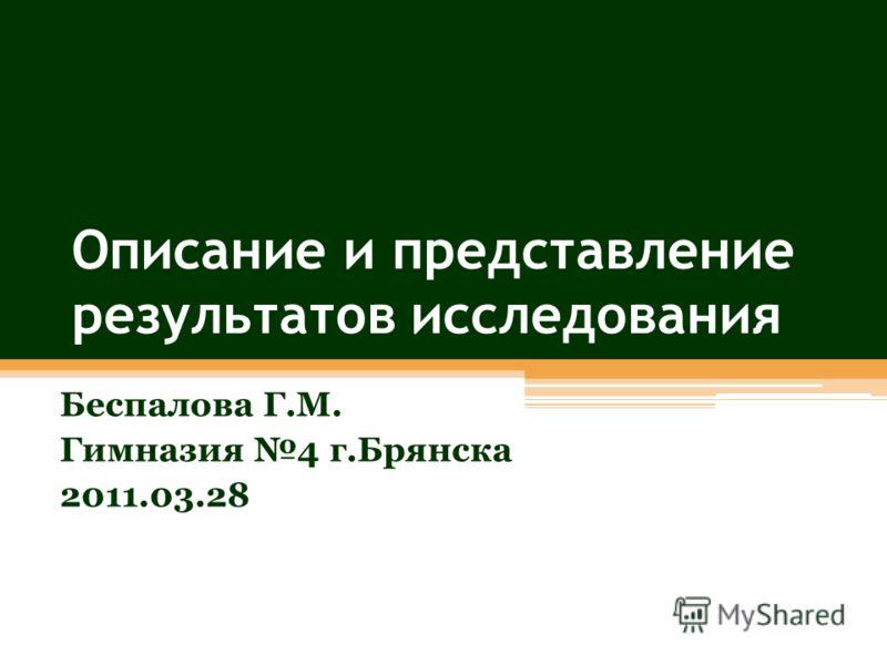 Описание и представление результатов исследования Беспалова Г.М. Гимназия 4 г.Брянска 2011.03.28