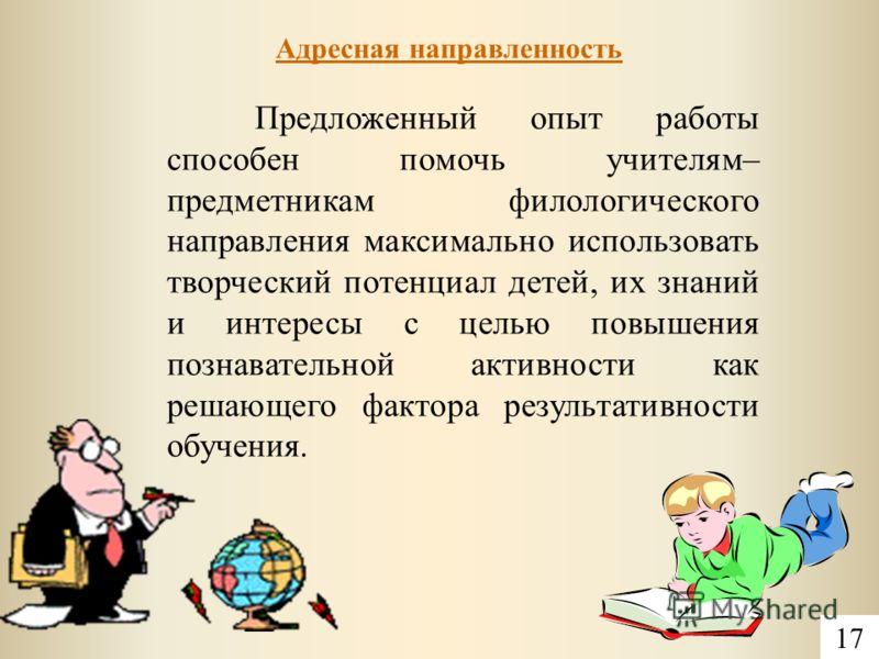Адресная направленность 17 Предложенный опыт работы способен помочь учителям– предметникам филологического направления максимально использовать творческий потенциал детей, их знаний и интересы с целью повышения познавательной активности как решающего
