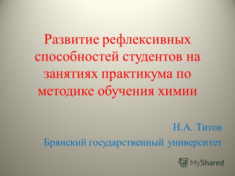 Н.А. Титов Брянский государственный университет Развитие рефлексивных способностей студентов на занятиях практикума по методике обучения химии
