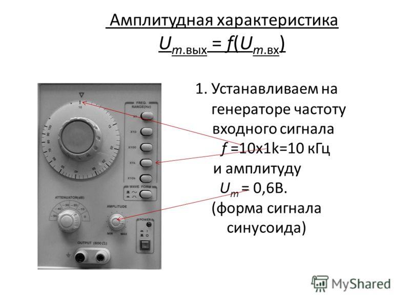 Амплитудная характеристика U m.вых = f(U m.вх ) 1. Устанавливаем на генераторе частоту входного сигнала f =10х1k=10 кГц и амплитуду U m = 0,6В. (форма сигнала синусоида)