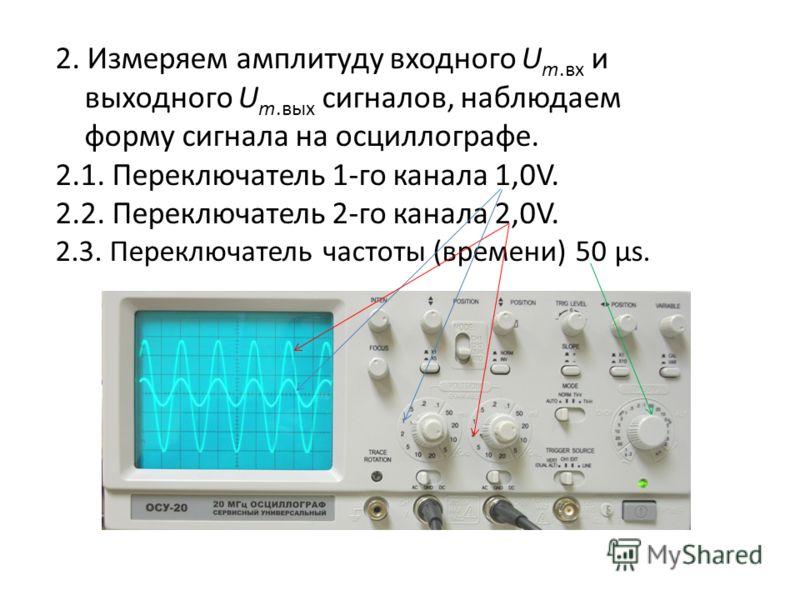 2. Измеряем амплитуду входного U m.вх и выходного U m.вых сигналов, наблюдаем форму сигнала на осциллографе. 2.1. Переключатель 1-го канала 1,0V. 2.2. Переключатель 2-го канала 2,0V. 2.3. Переключатель частоты (времени) 50 μs.