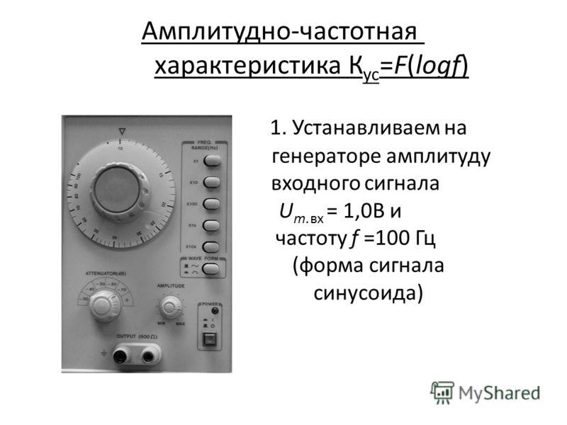 Амплитудно-частотная характеристика К ус =F(lоgf) 1. Устанавливаем на генераторе амплитуду входного сигнала U m.вх = 1,0В и частоту f =100 Гц (форма сигнала синусоида)
