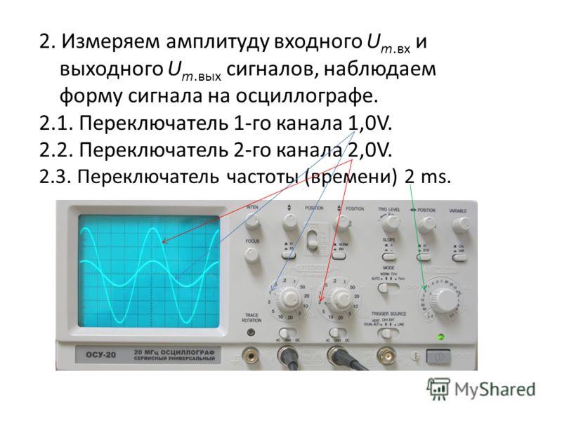 2. Измеряем амплитуду входного U m.вх и выходного U m.вых сигналов, наблюдаем форму сигнала на осциллографе. 2.1. Переключатель 1-го канала 1,0V. 2.2. Переключатель 2-го канала 2,0V. 2.3. Переключатель частоты (времени) 2 ms.