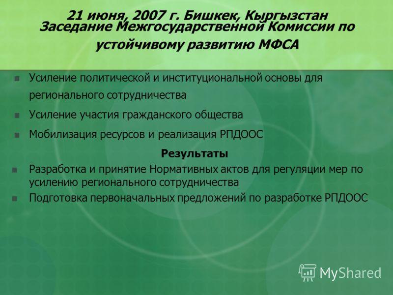 21 июня, 2007 г. Бишкек, Кыргызстан Заседание Межгосударственной Комиссии по устойчивому развитию МФСА Усиление политической и институциональной основы для регионального сотрудничества Усиление участия гражданского общества Мобилизация ресурсов и реа