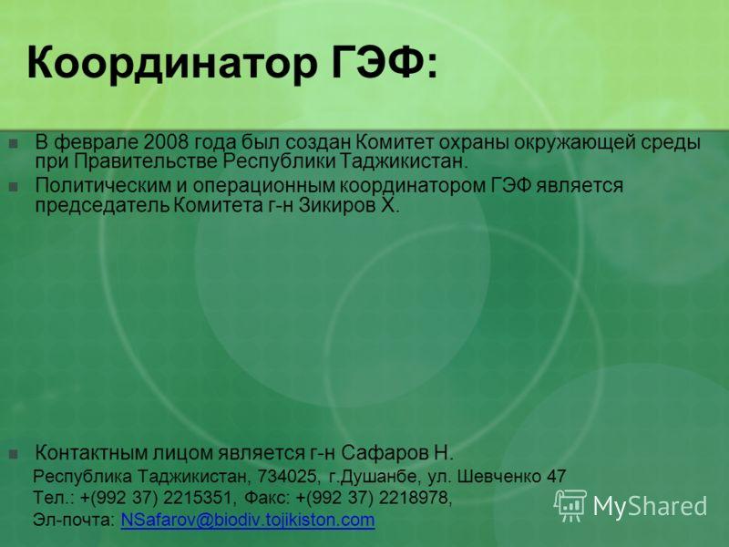 Координатор ГЭФ: В феврале 2008 года был создан Комитет охраны окружающей среды при Правительстве Республики Таджикистан. Политическим и операционным координатором ГЭФ является председатель Комитета г-н Зикиров Х. Контактным лицом является г-н Сафаро