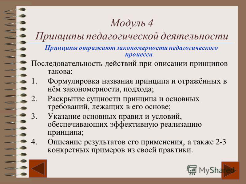 Модуль 4 Принципы педагогической деятельности Принципы отражают закономерности педагогического процесса. Последовательность действий при описании принципов такова: 1.Формулировка названия принципа и отражённых в нём закономерности, подхода; 2.Раскрыт