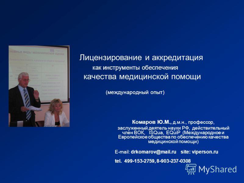 Лицензирование и аккредитация как инструменты обеспечения качества медицинской помощи (международный опыт) Комаров Ю.М., д.м.н., профессор, заслуженный деятель науки РФ, действительный член ВОК, ISQua, EQuiP (Международное и Европейское общества по о