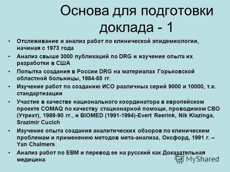 Основа для подготовки доклада - 1 Отслеживание и анализ работ по клинической эпидемиологии, начиная с 1973 года Анализ свыше 3000 публикаций по DRG и изучение опыта их разработки в США Попытка создания в России DRG на материалах Горьковской областной