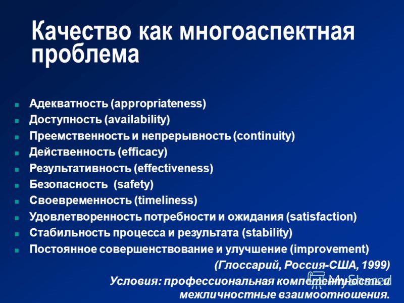 Качество как многоаспектная проблема Адекватность (appropriateness) Доступность (availability) Преемственность и непрерывность (continuity) Действенность (efficacy) Результативность (effectiveness) Безопасность (safety) Своевременность (timeliness) У