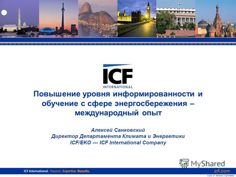 Повышение уровня информированности и обучение с сфере энергосбережения – международный опыт Алексей Санковский Директор Департамента Климата и Энергетики ICF/EKO --- ICF International Company icfi.com © 2006 ICF International. All rights reserved.