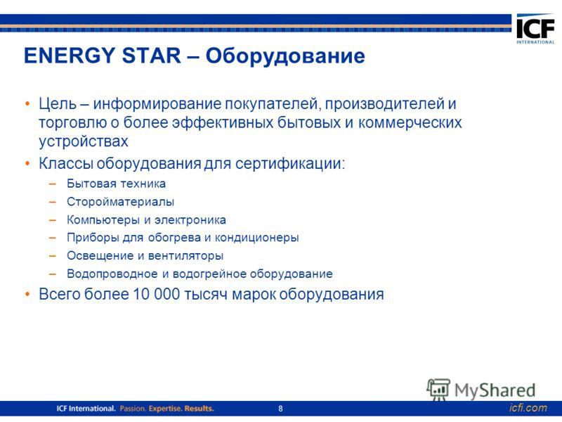 icfi.com 8 ENERGY STAR – Оборудование Цель – информирование покупателей, производителей и торговлю о более эффективных бытовых и коммерческих устройствах Классы оборудования для сертификации: –Бытовая техника –Сторойматериалы –Компьютеры и электроник