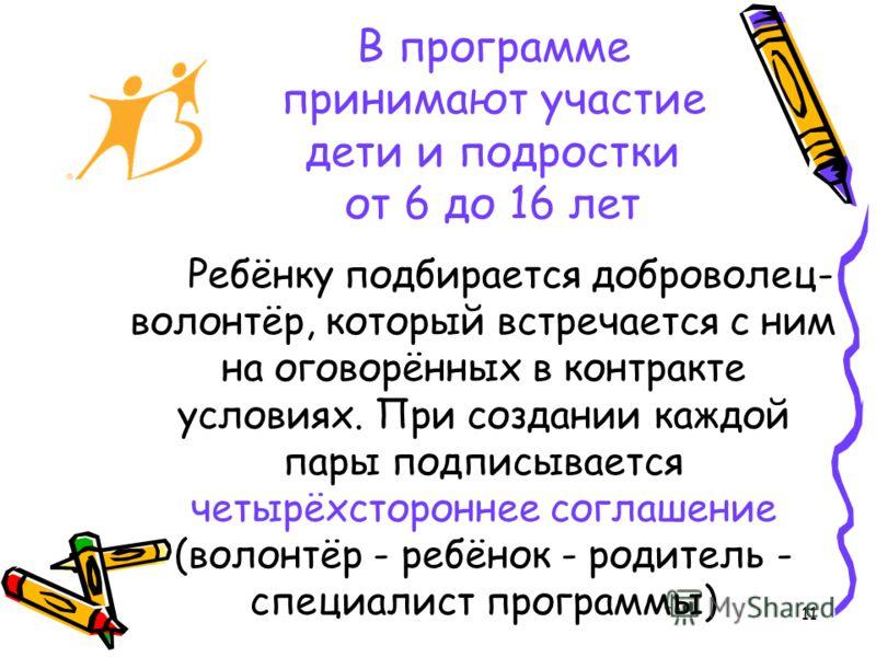 11 В программе принимают участие дети и подростки от 6 до 16 лет Ребёнку подбирается доброволец- волонтёр, который встречается с ним на оговорённых в контракте условиях. При создании каждой пары подписывается четырёхстороннее соглашение (волонтёр - р