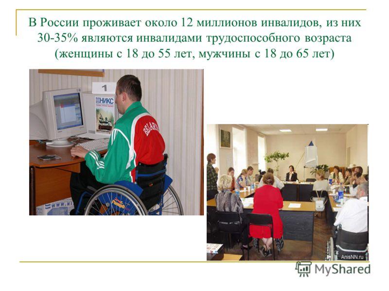 В России проживает около 12 миллионов инвалидов, из них 30-35% являются инвалидами трудоспособного возраста (женщины с 18 до 55 лет, мужчины с 18 до 65 лет)