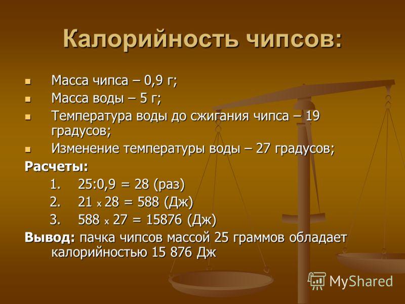 Калорийность чипсов: Масса чипса – 0,9 г; Масса чипса – 0,9 г; Масса воды – 5 г; Масса воды – 5 г; Температура воды до сжигания чипса – 19 градусов; Температура воды до сжигания чипса – 19 градусов; Изменение температуры воды – 27 градусов; Изменение