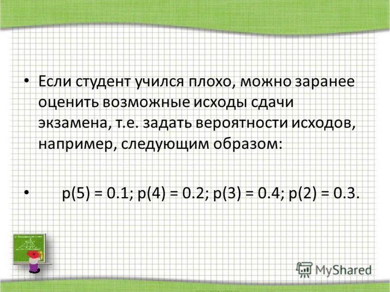 Если студент учился плохо, можно заранее оценить возможные исходы сдачи экзамена, т.е. задать вероятности исходов, например, следующим образом: p(5) = 0.1; p(4) = 0.2; p(3) = 0.4; p(2) = 0.3.