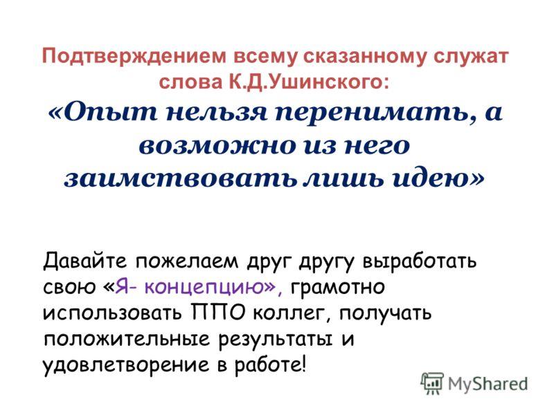 Подтверждением всему сказанному служат слова К.Д.Ушинского: «Опыт нельзя перенимать, а возможно из него заимствовать лишь идею» Давайте пожелаем друг другу выработать свою «Я- концепцию», грамотно использовать ППО коллег, получать положительные резул