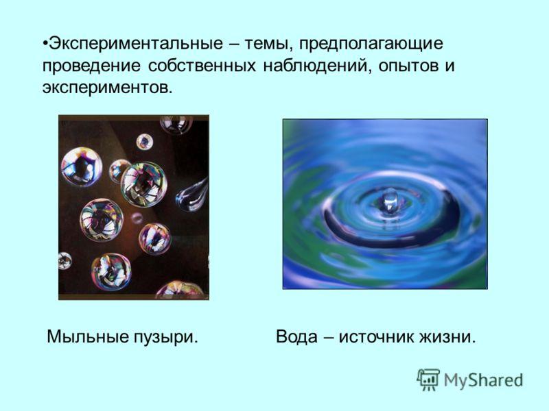 Экспериментальные – темы, предполагающие проведение собственных наблюдений, опытов и экспериментов. Мыльные пузыри.Вода – источник жизни.