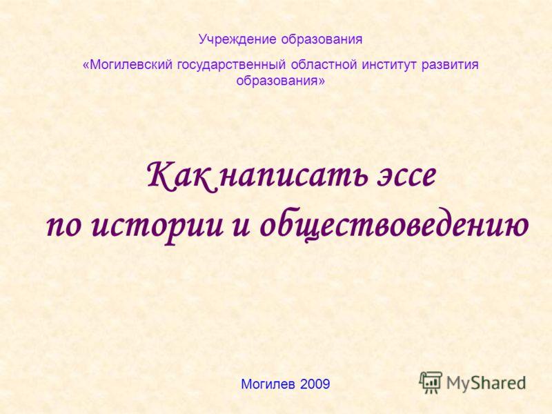 Как написать эссе по истории и обществоведению Учреждение образования «Могилевский государственный областной институт развития образования» Могилев 2009