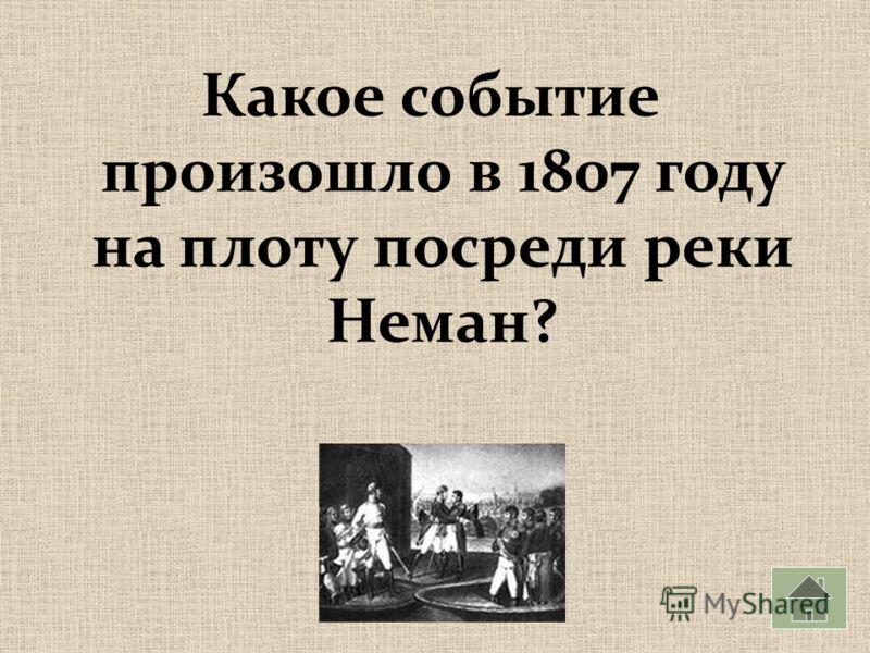 Какое событие произошло в 1807 году на плоту посреди реки Неман?
