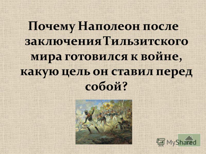 Почему Наполеон после заключения Тильзитского мира готовился к войне, какую цель он ставил перед собой?
