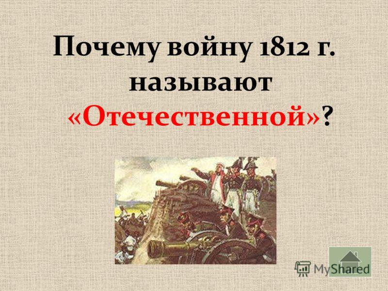 Почему войну 1812 г. называют «Отечественной»?