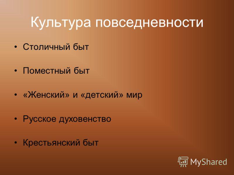 Культура повседневности Столичный быт Поместный быт «Женский» и «детский» мир Русское духовенство Крестьянский быт