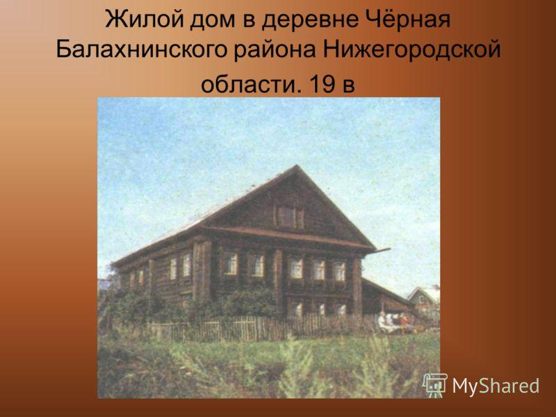 Жилой дом в деревне Чёрная Балахнинского района Нижегородской области. 19 в