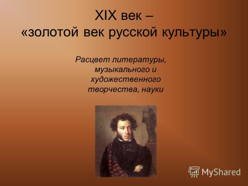 XIX век – «золотой век русской культуры» Расцвет литературы, музыкального и художественного творчества, науки