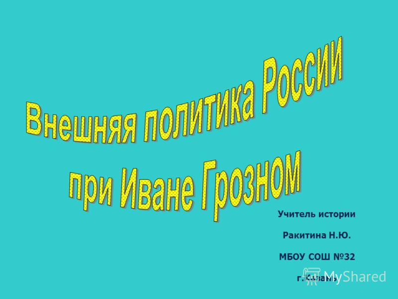 Учитель истории Ракитина Н.Ю. МБОУ СОШ 32 г.Казань