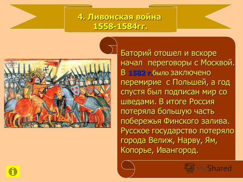 4. Ливонская война 1558-1584гг. Баторий отошел и вскоре Баторий отошел и вскоре начал переговоры с Москвой. начал переговоры с Москвой. В 1582 г. было заключено В 1582 г. было заключено перемирие с Польшей, а год перемирие с Польшей, а год спустя был