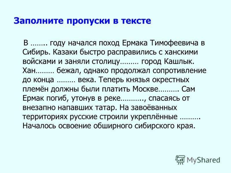 Заполните пропуски в тексте В …….. году начался поход Ермака Тимофеевича в Сибирь. Казаки быстро расправились с ханскими войсками и заняли столицу……… город Кашлык. Хан……… бежал, однако продолжал сопротивление до конца ……… века. Теперь князья окрестны