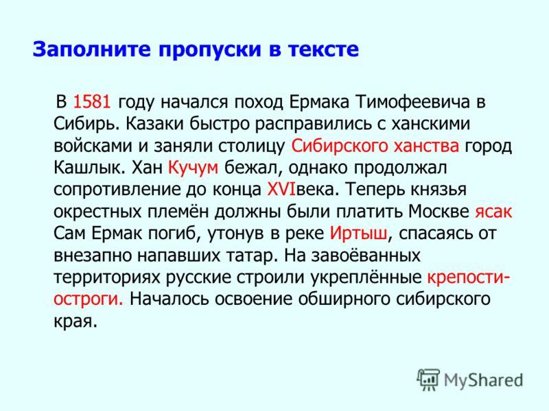 Заполните пропуски в тексте В 1581 году начался поход Ермака Тимофеевича в Сибирь. Казаки быстро расправились с ханскими войсками и заняли столицу Сибирского ханства город Кашлык. Хан Кучум бежал, однако продолжал сопротивление до конца XVIвека. Тепе