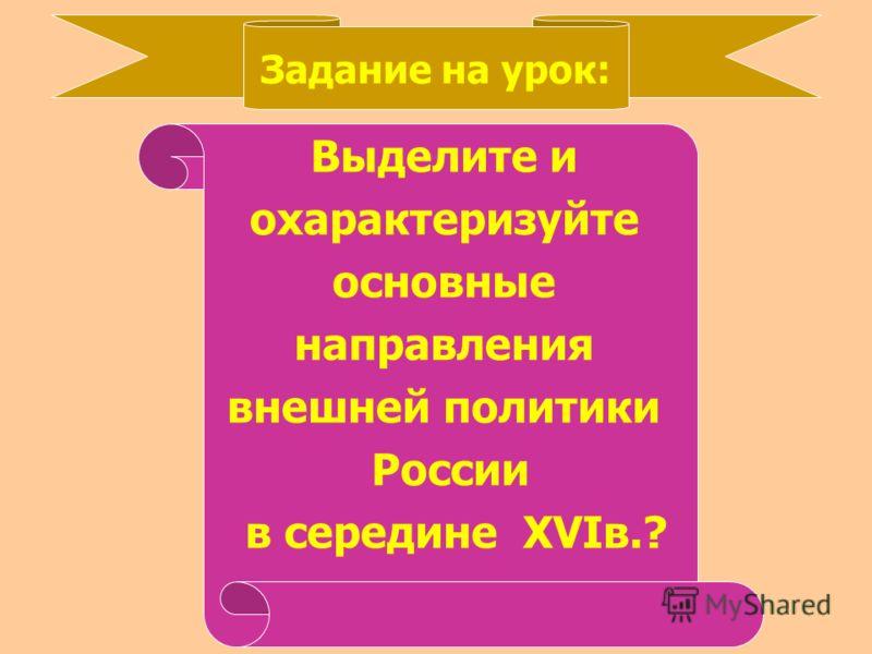 Задание на урок: Выделите и охарактеризуйте основные направления внешней политики России в середине XVI в.?